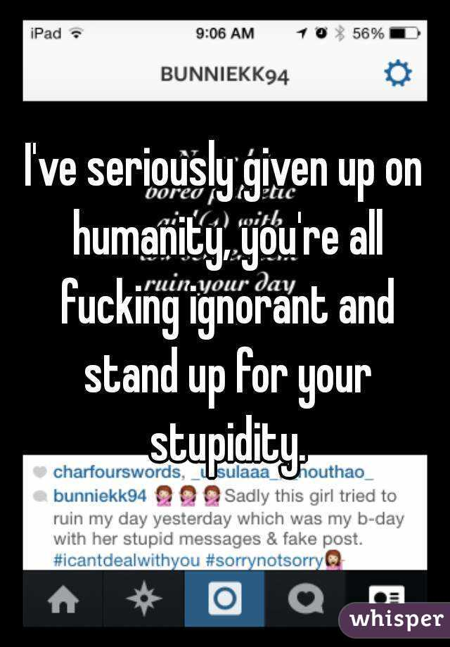 I've seriously given up on humanity, you're all fucking ignorant and stand up for your stupidity.