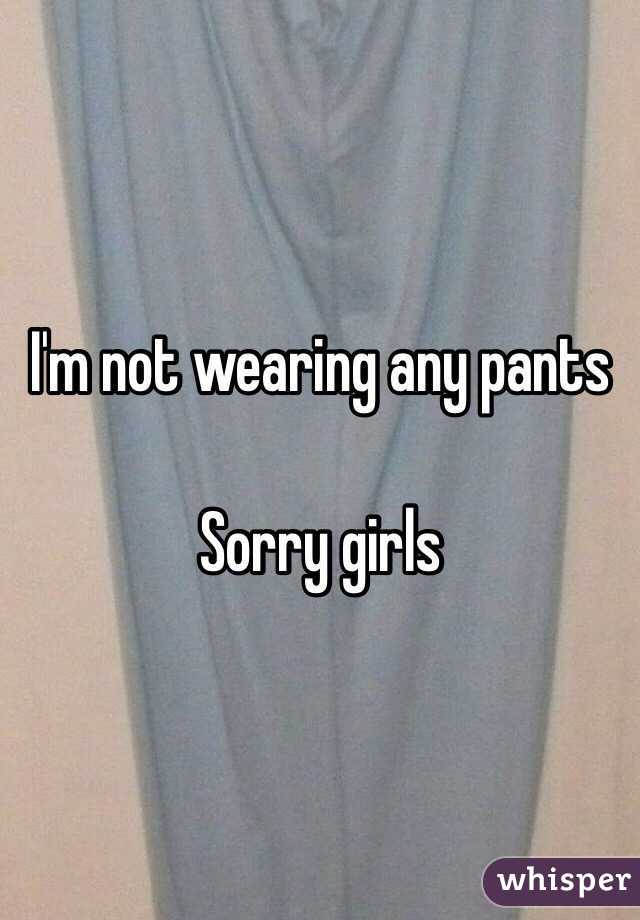I'm not wearing any pants   Sorry girls