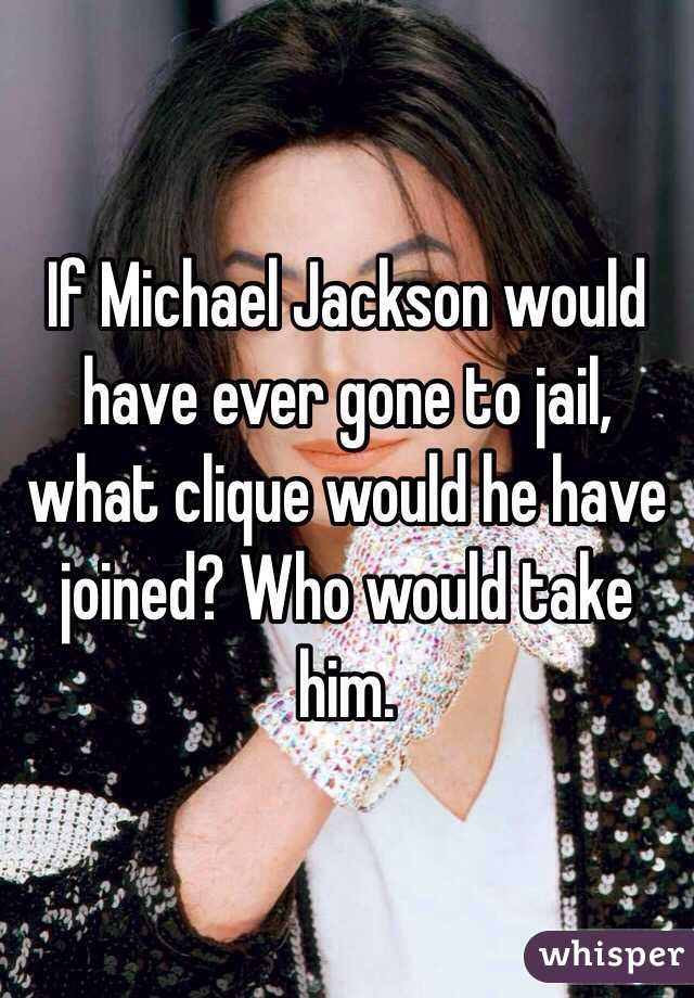 If Michael Jackson would have ever gone to jail, what clique would he have joined? Who would take him.