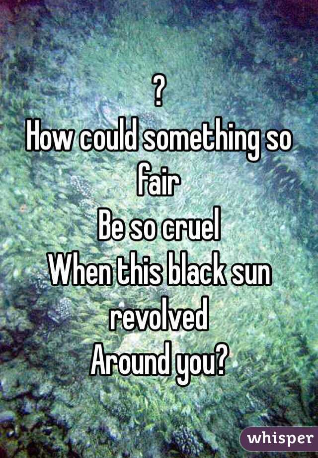 ?  How could something so fair Be so cruel When this black sun revolved Around you?