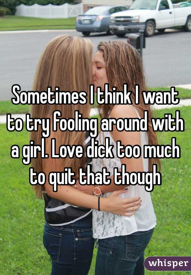 Sometimes I think I want to try fooling around with a girl. Love dick too much to quit that though