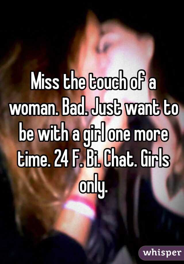 Miss the touch of a woman. Bad. Just want to be with a girl one more time. 24 F. Bi. Chat. Girls only.