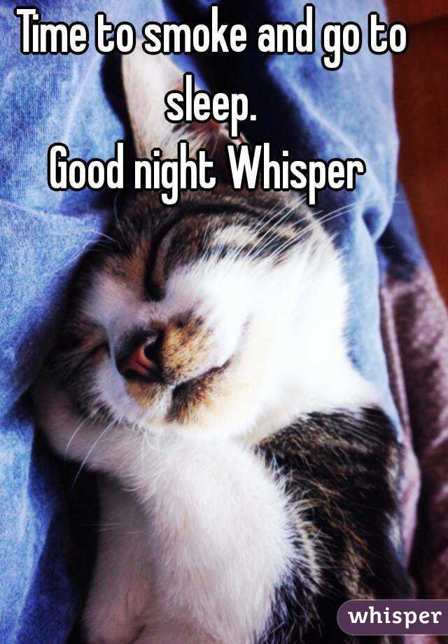 Time to smoke and go to sleep.  Good night Whisper