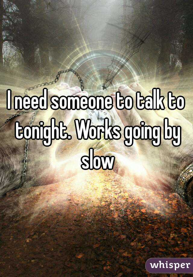 I need someone to talk to tonight. Works going by slow