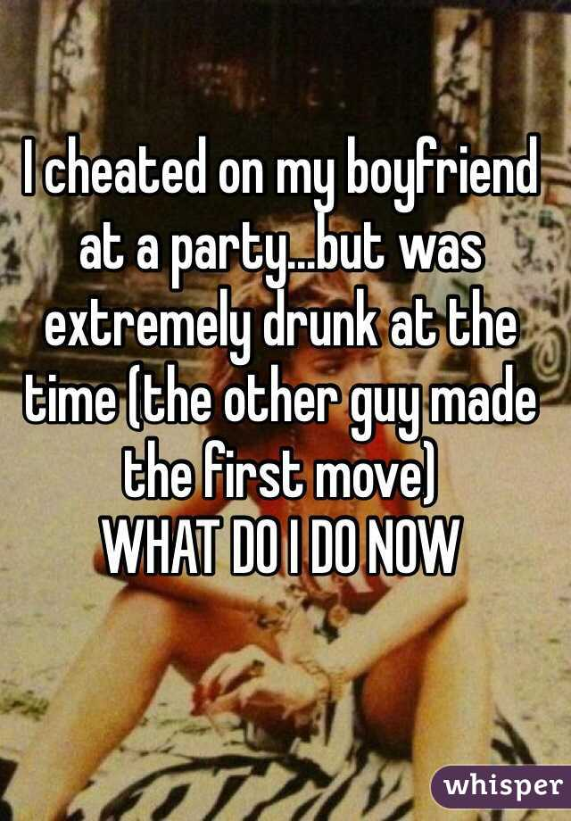 I cheated on my boyfriend at a party...but was extremely drunk at the time (the other guy made the first move) WHAT DO I DO NOW