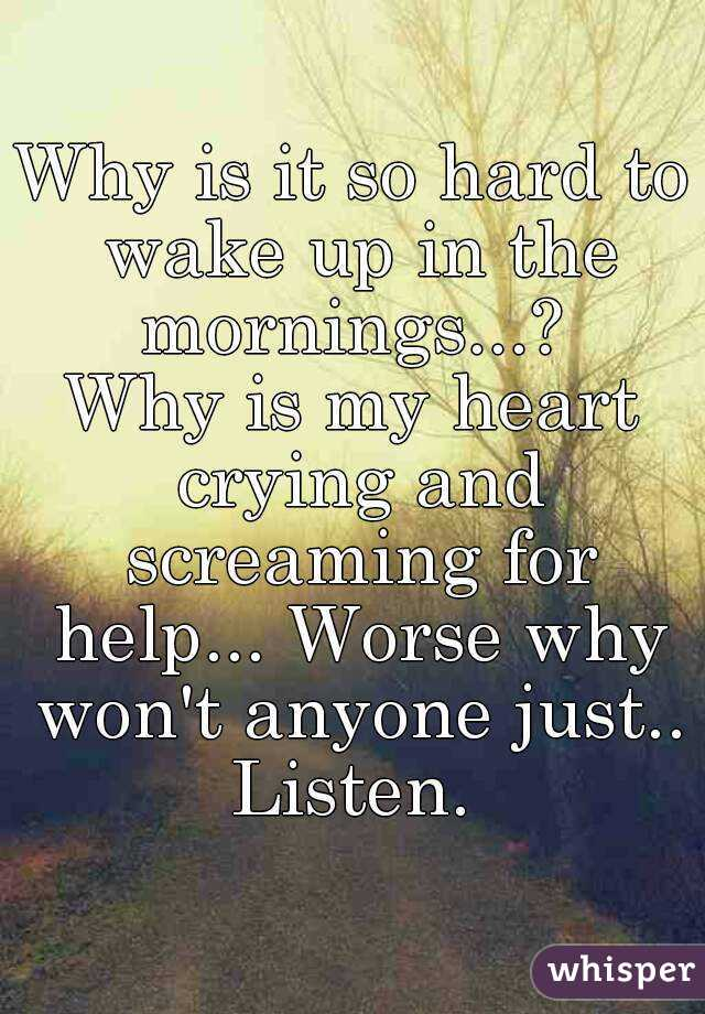 Why is it so hard to wake up in the mornings...?  Why is my heart crying and screaming for help... Worse why won't anyone just.. Listen.