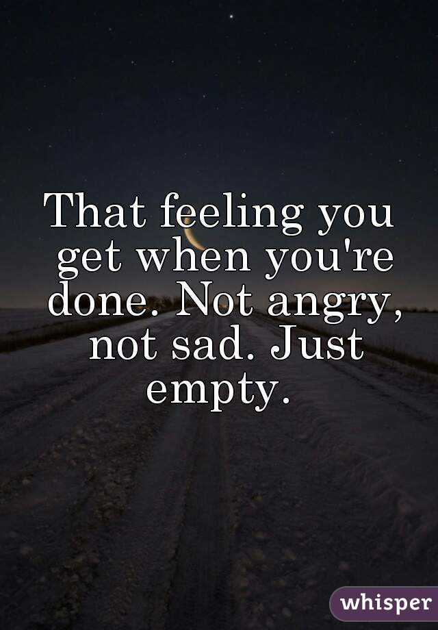 That feeling you get when you're done. Not angry, not sad. Just empty.
