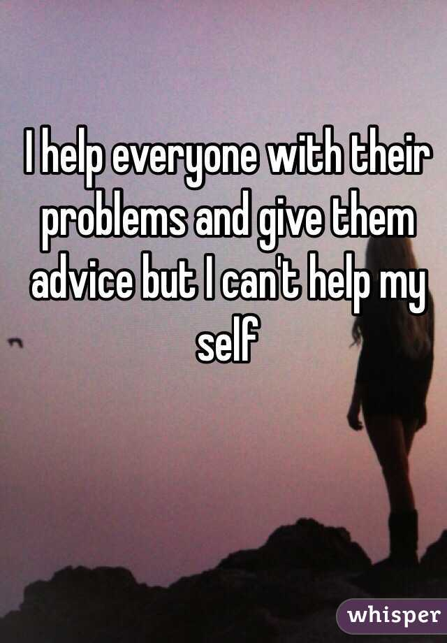 I help everyone with their problems and give them advice but I can't help my self