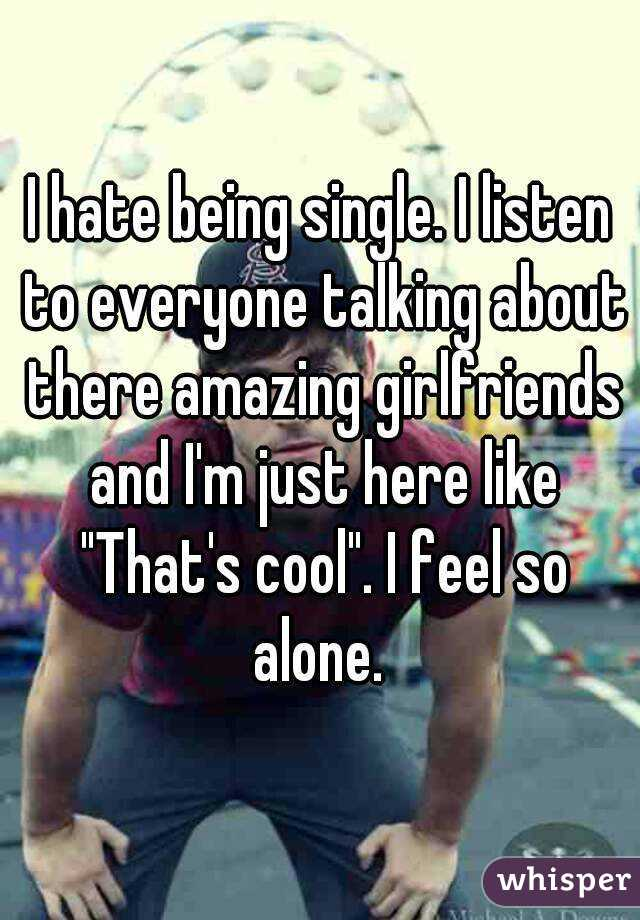 """I hate being single. I listen to everyone talking about there amazing girlfriends and I'm just here like """"That's cool"""". I feel so alone."""