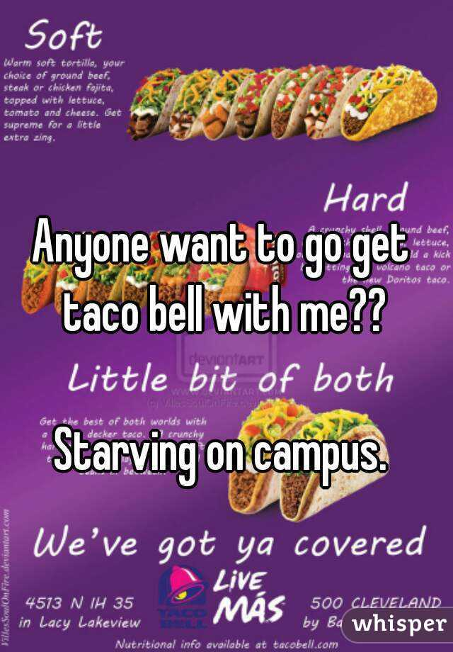 Anyone want to go get taco bell with me??   Starving on campus.