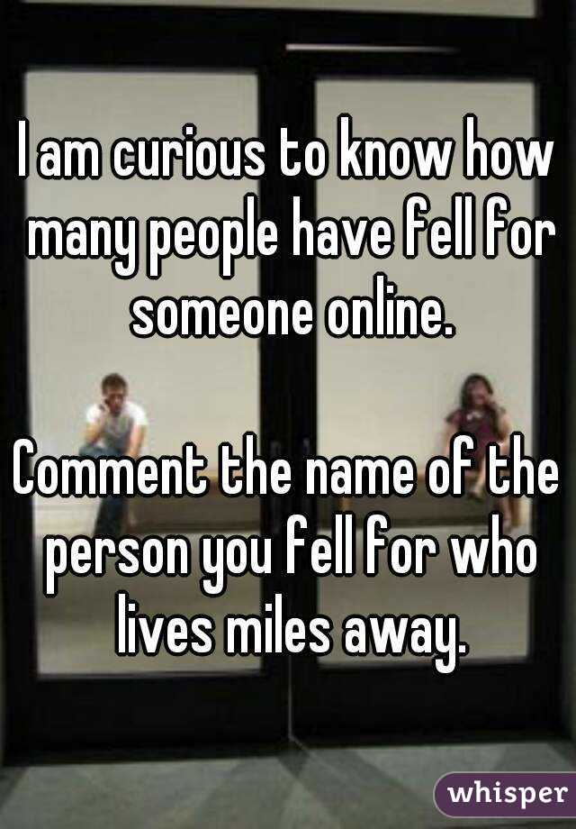 I am curious to know how many people have fell for someone online.  Comment the name of the person you fell for who lives miles away.