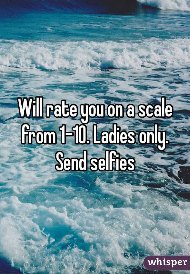 Will rate you on a scale from 1-10. Ladies only. Send selfies
