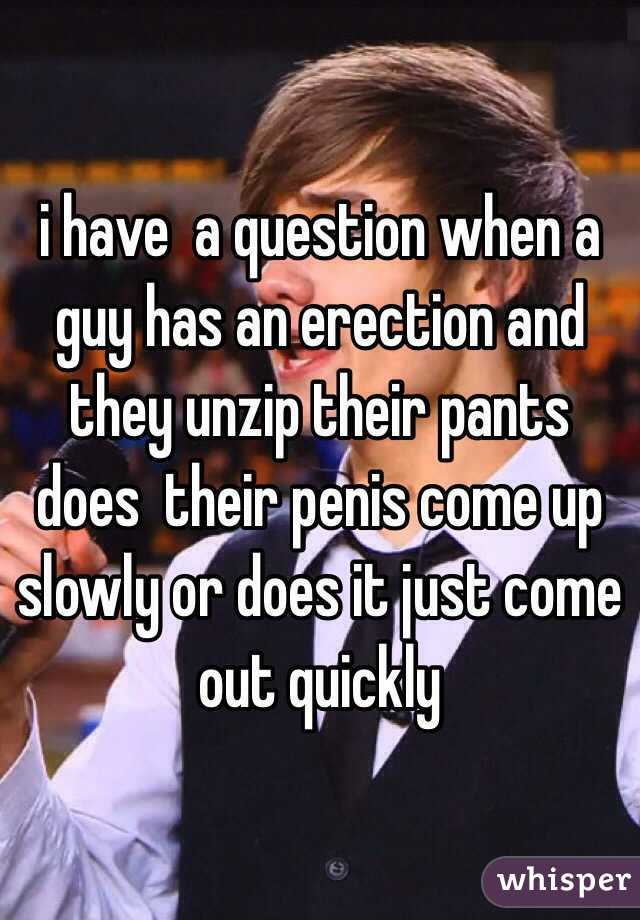 i have  a question when a guy has an erection and they unzip their pants does  their penis come up slowly or does it just come out quickly
