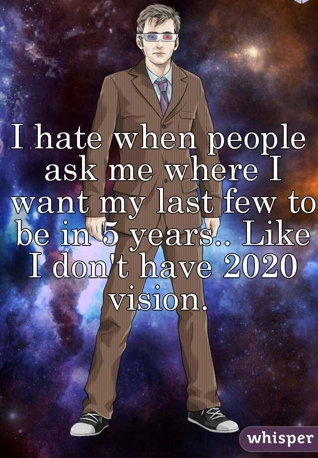 I hate when people ask me where I want my last few to be in 5 years.. Like I don't have 2020 vision.