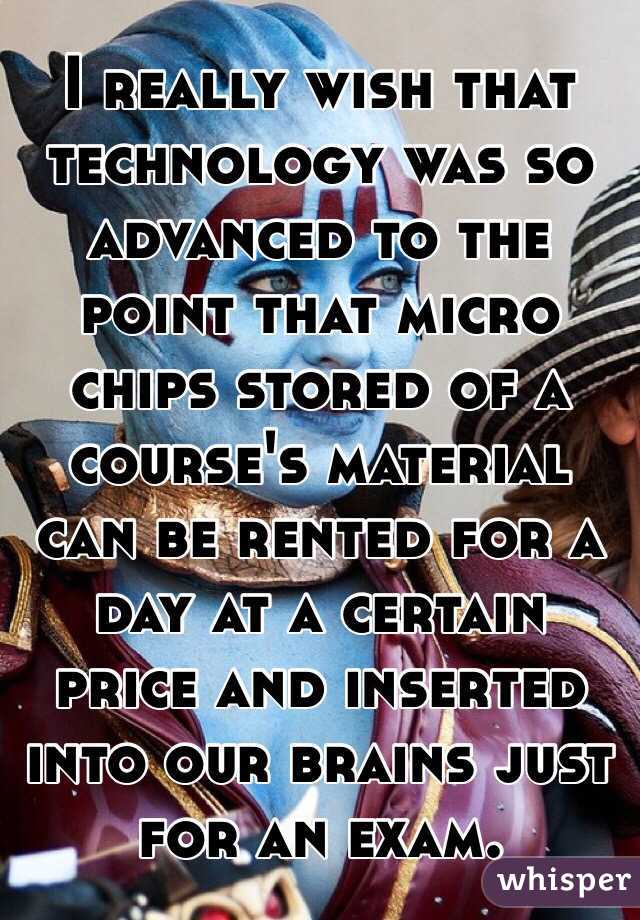 I really wish that technology was so advanced to the point that micro chips stored of a course's material can be rented for a day at a certain price and inserted into our brains just for an exam.