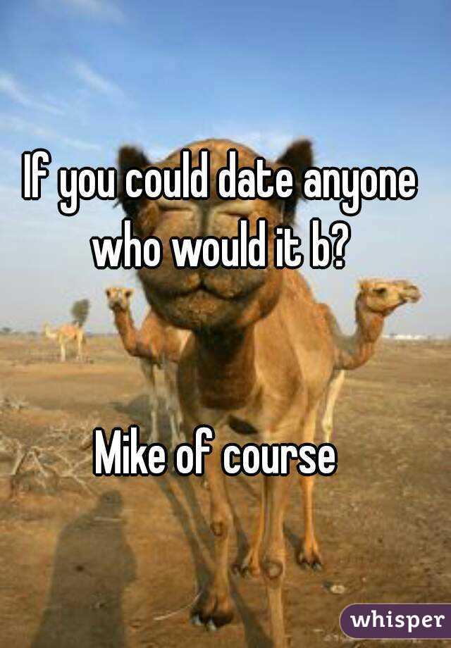 If you could date anyone who would it b?    Mike of course