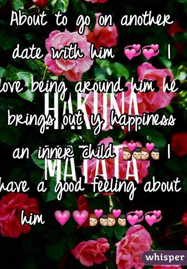 About to go on another date with him 💞💞 I love being around him he brings out y happiness an inner child 💏💏 I have a good feeling about him 💗💗💏💏💞💞