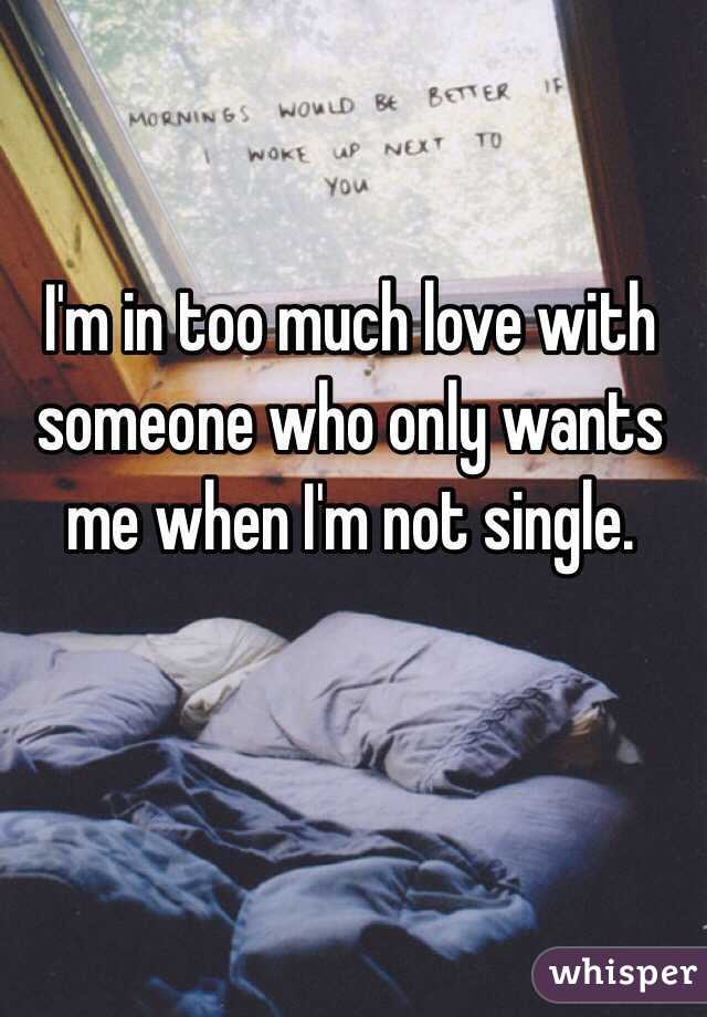 I'm in too much love with someone who only wants me when I'm not single.