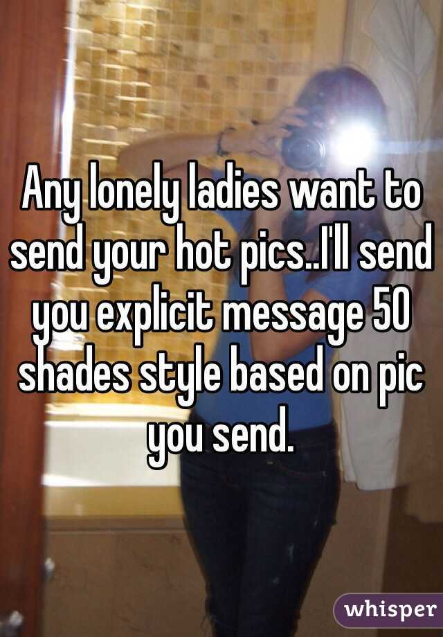 Any lonely ladies want to send your hot pics..I'll send you explicit message 50 shades style based on pic you send.