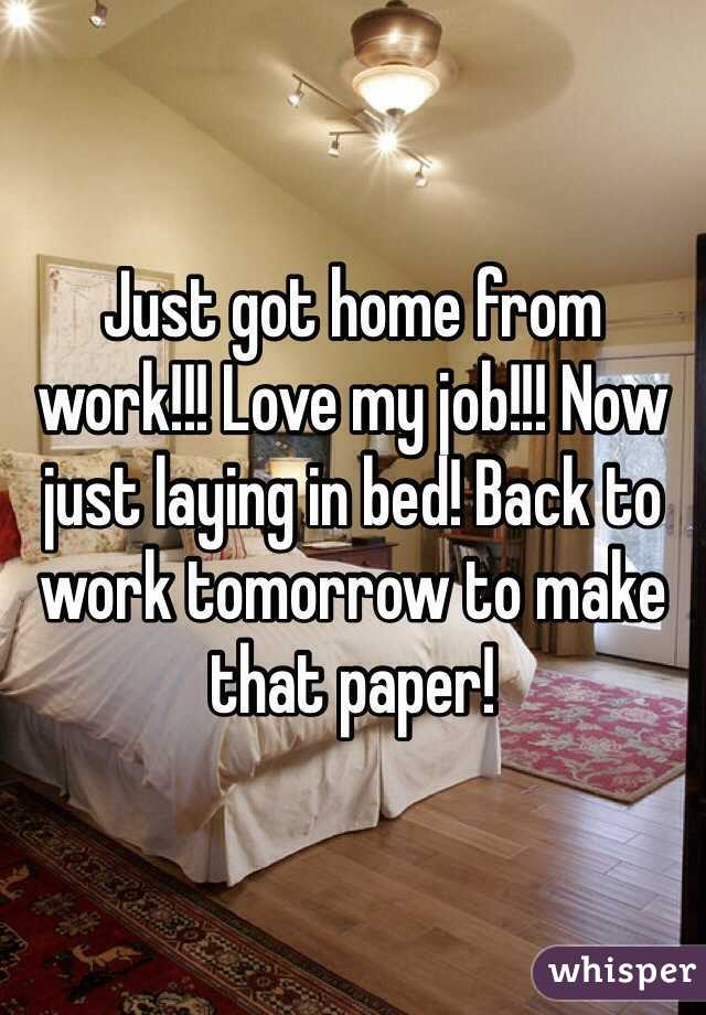 Just got home from work!!! Love my job!!! Now just laying in bed! Back to work tomorrow to make that paper!