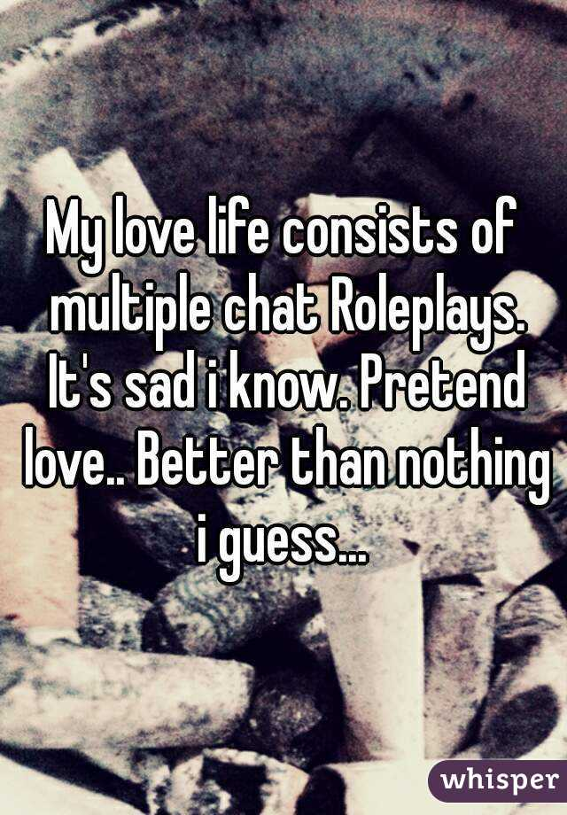 My love life consists of multiple chat Roleplays. It's sad i know. Pretend love.. Better than nothing i guess...