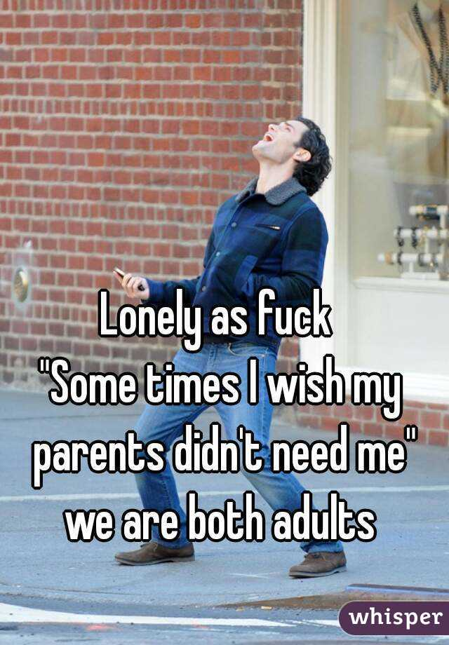 """Lonely as fuck  """"Some times I wish my parents didn't need me"""" we are both adults"""