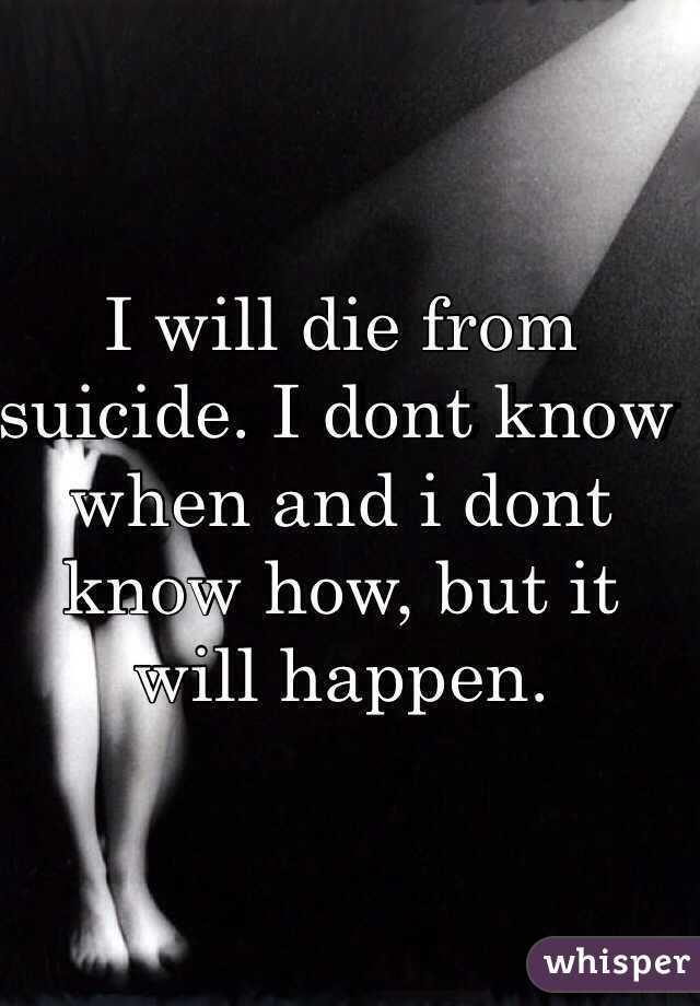 I will die from suicide. I dont know when and i dont know how, but it will happen.