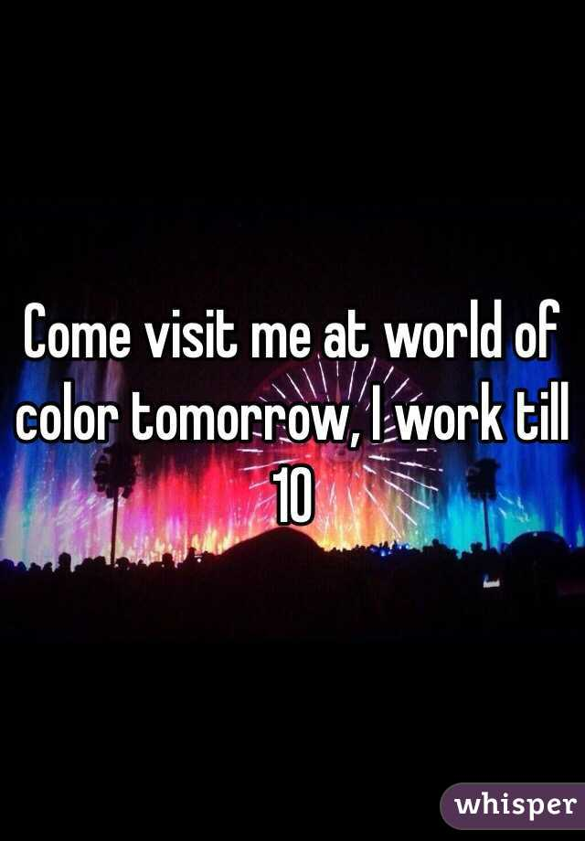 Come visit me at world of color tomorrow, I work till 10