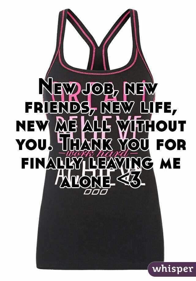 New job, new friends, new life, new me all without you. Thank you for finally leaving me alone <3
