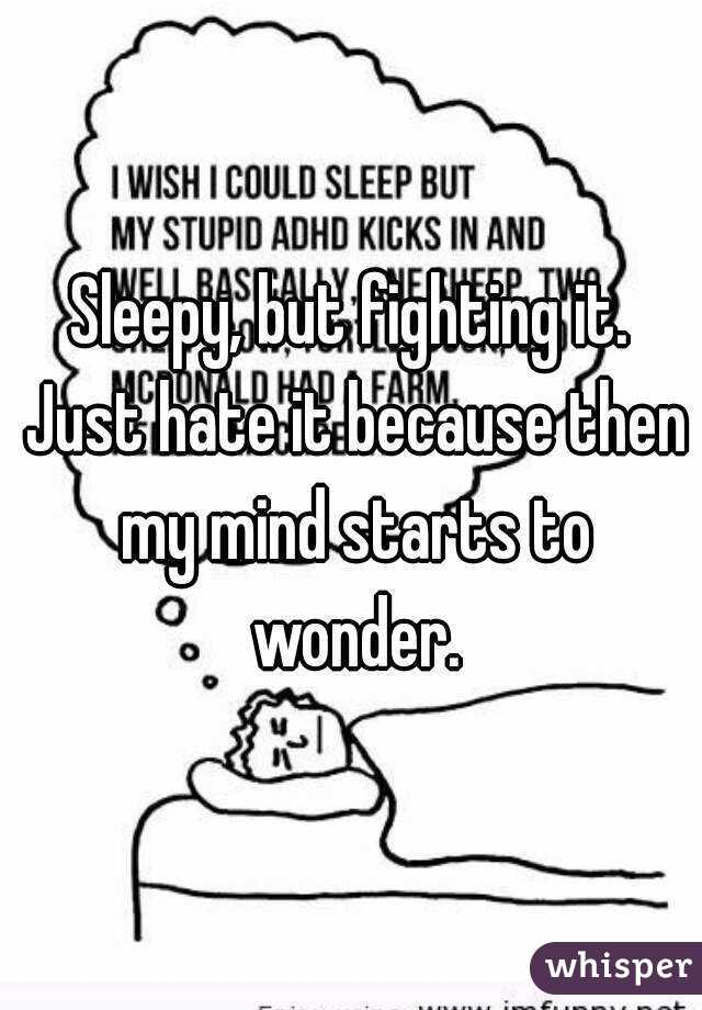 Sleepy, but fighting it. Just hate it because then my mind starts to wonder.