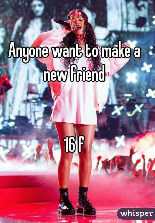 Anyone want to make a new friend    16 f