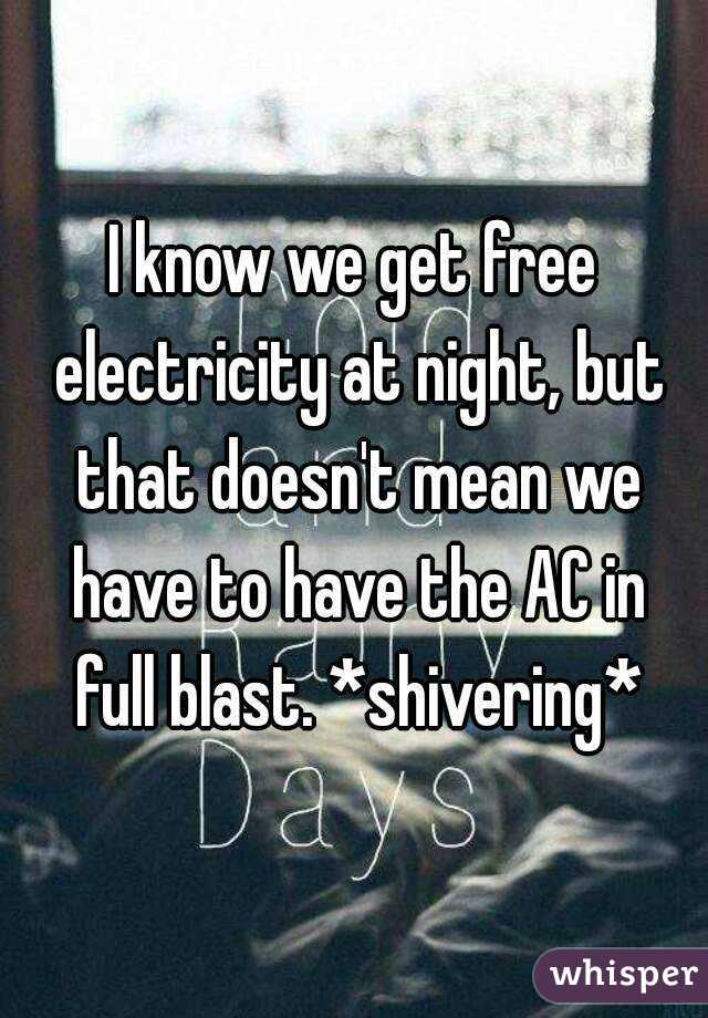I know we get free electricity at night, but that doesn't mean we have to have the AC in full blast. *shivering*