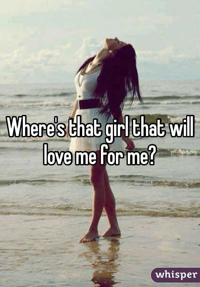 Where's that girl that will love me for me?