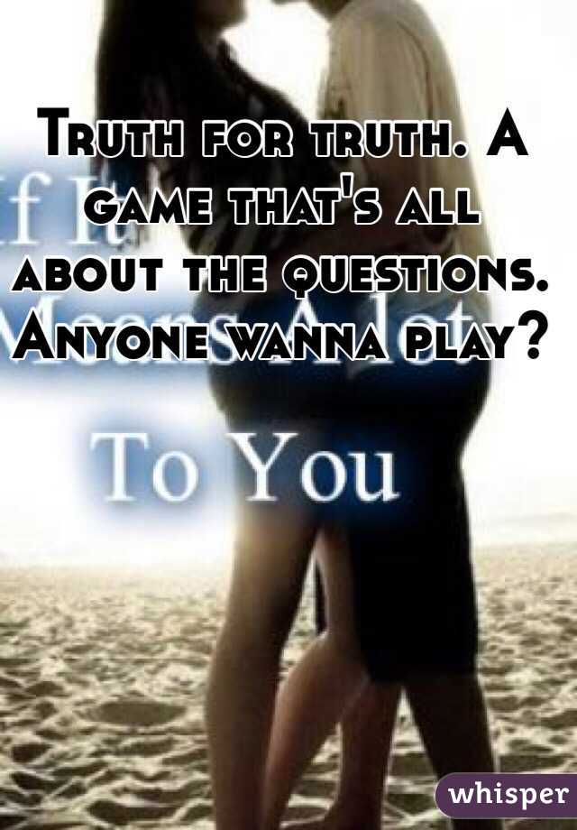 Truth for truth. A game that's all about the questions. Anyone wanna play?