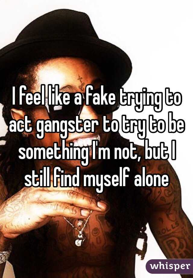 I feel like a fake trying to act gangster to try to be something I'm not, but I still find myself alone
