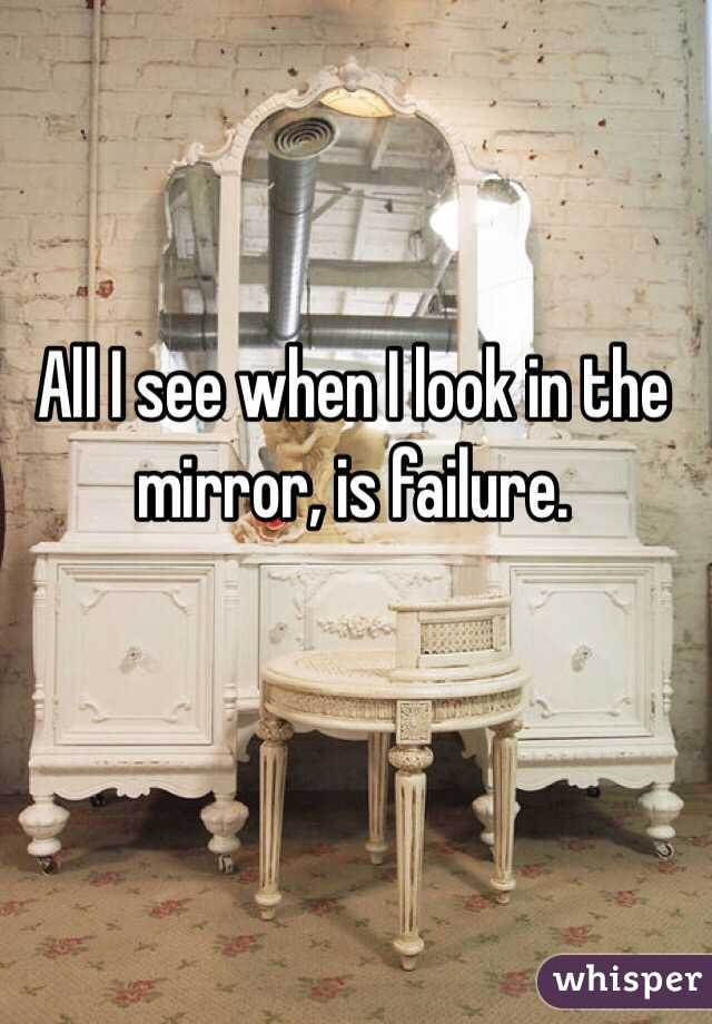 All I see when I look in the mirror, is failure.