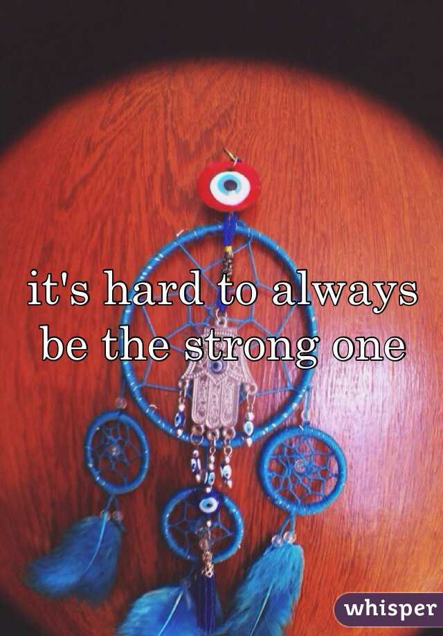 it's hard to always be the strong one