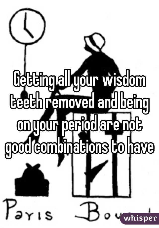 Getting all your wisdom teeth removed and being on your period are not good combinations to have
