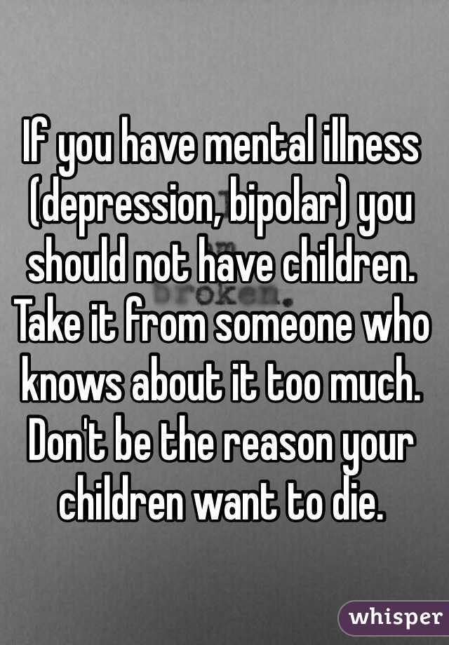 If you have mental illness (depression, bipolar) you should not have children. Take it from someone who knows about it too much. Don't be the reason your children want to die.