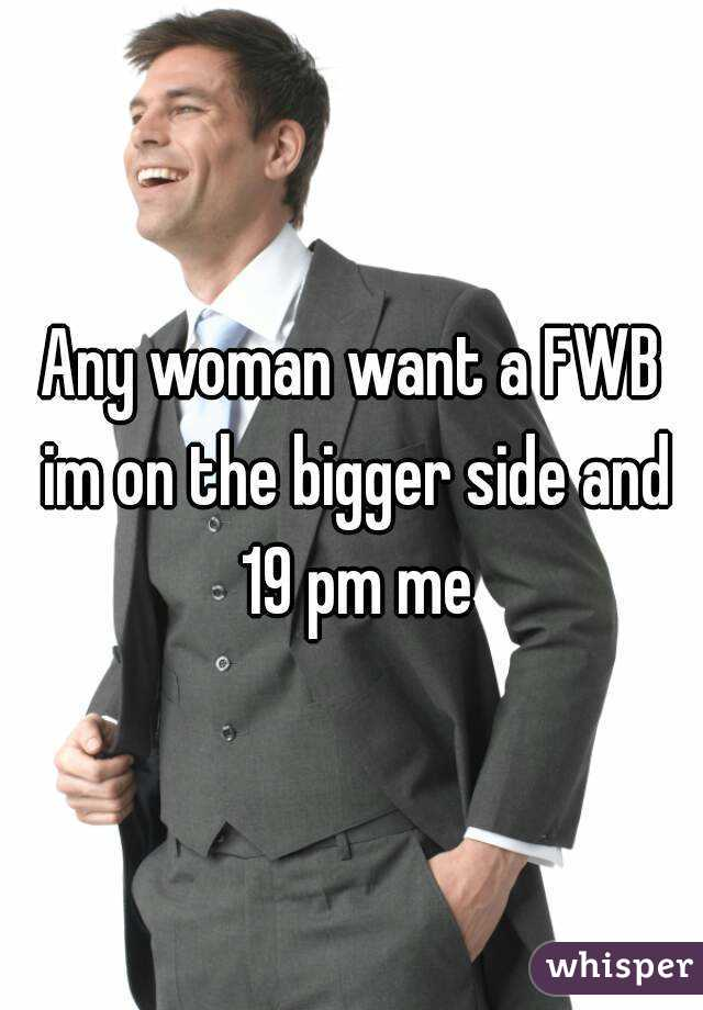 Any woman want a FWB im on the bigger side and 19 pm me