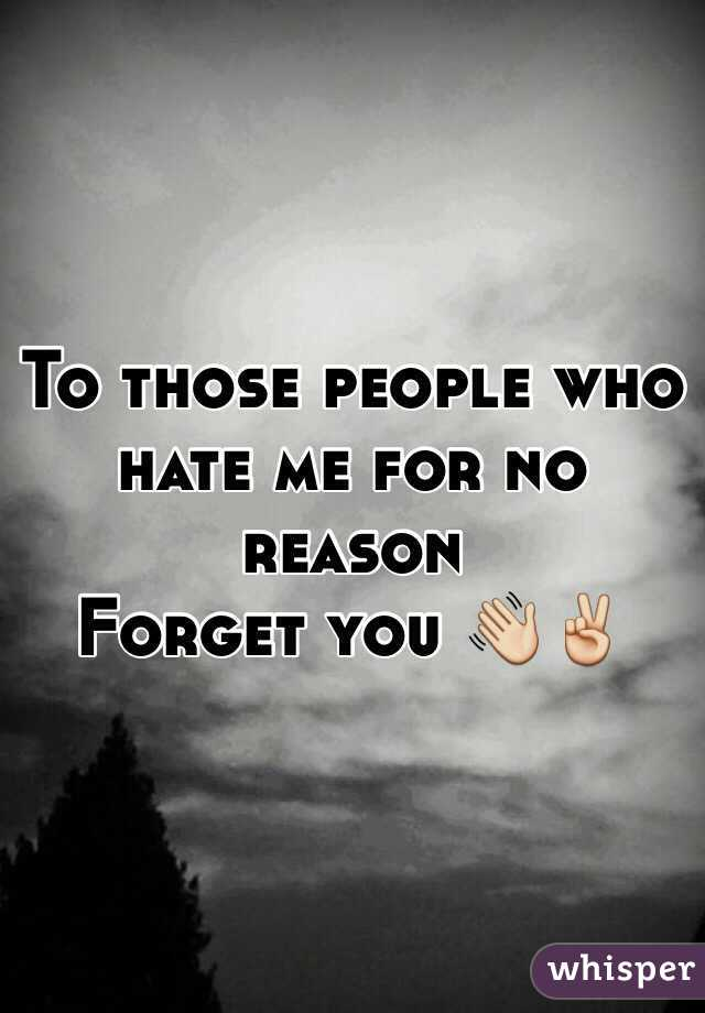 To those people who hate me for no reason  Forget you 👋✌️