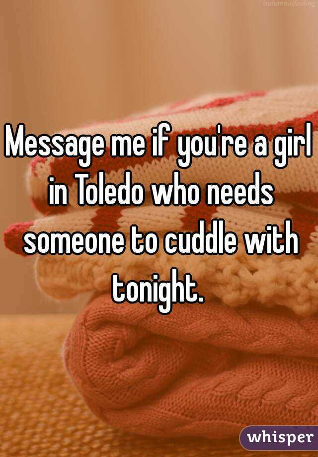 Message me if you're a girl in Toledo who needs someone to cuddle with tonight.