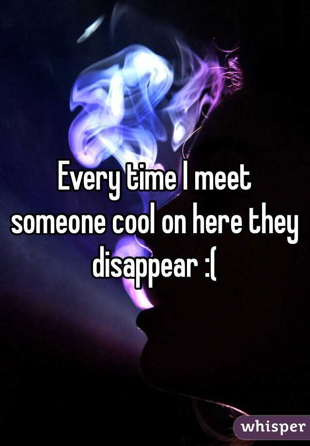 Every time I meet someone cool on here they disappear :(