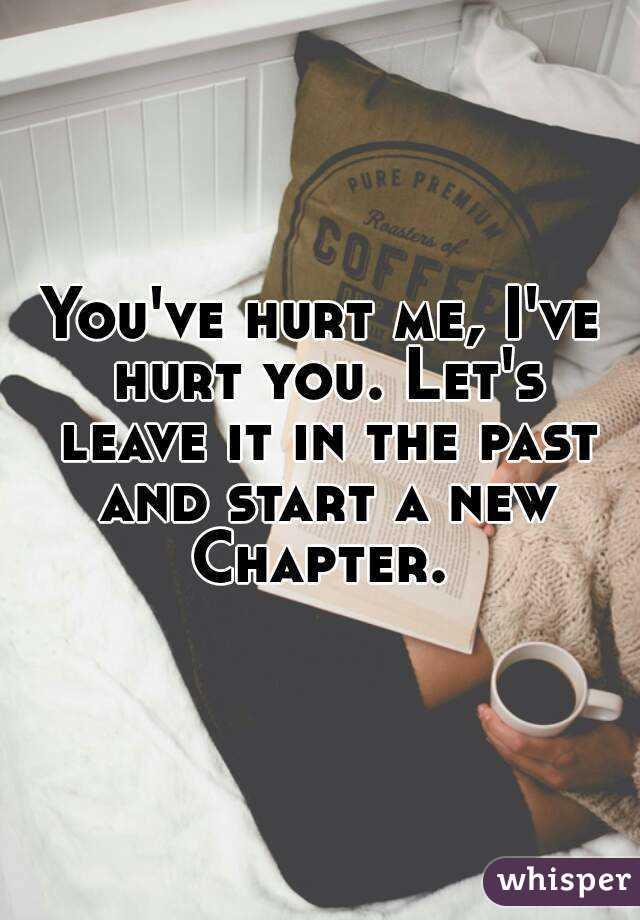 You've hurt me, I've hurt you. Let's leave it in the past and start a new Chapter.
