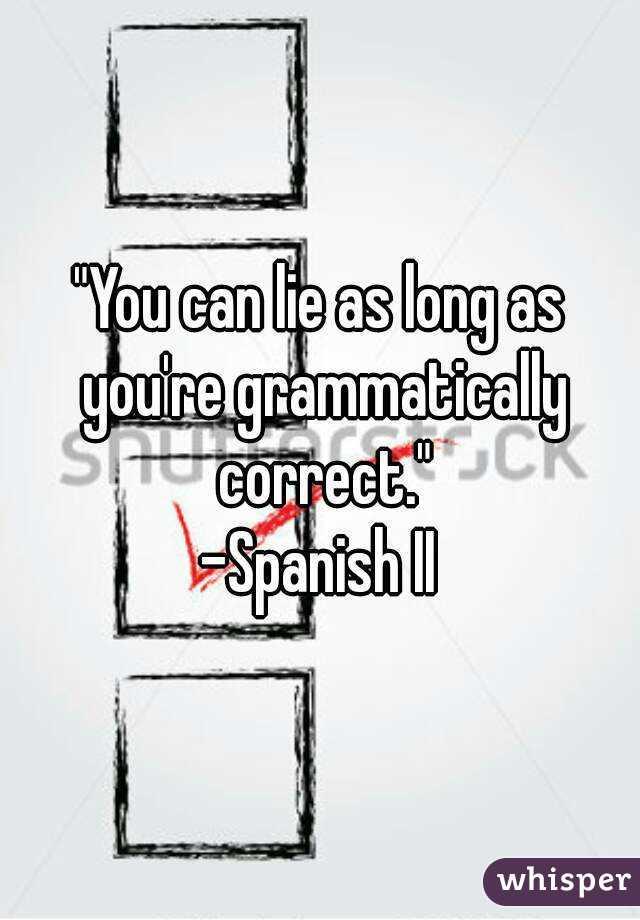 """You can lie as long as you're grammatically correct."" -Spanish II"