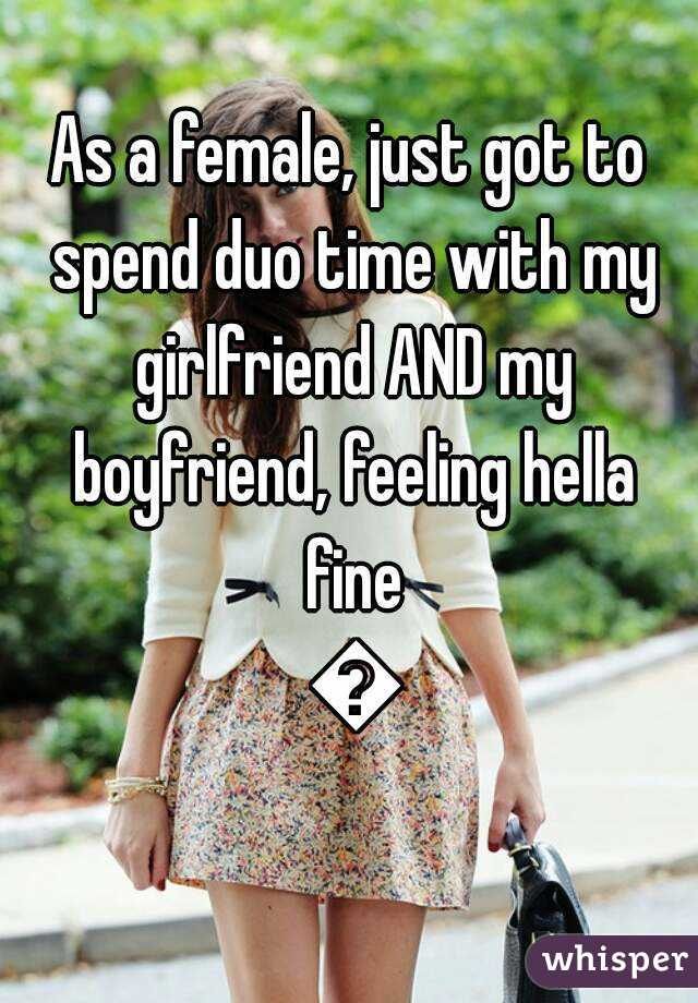 As a female, just got to spend duo time with my girlfriend AND my boyfriend, feeling hella fine 😎