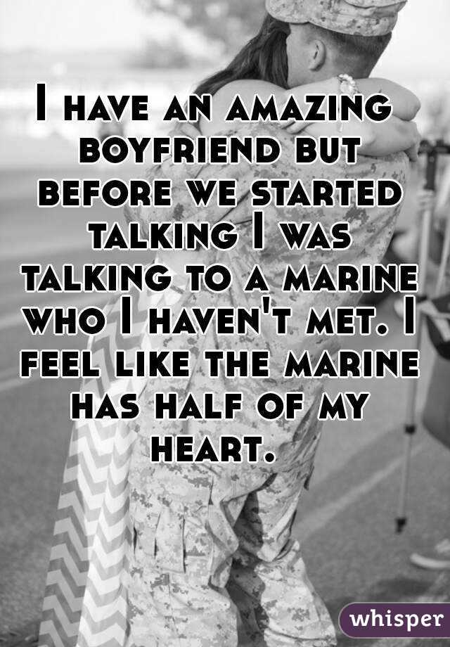 I have an amazing boyfriend but before we started talking I was talking to a marine who I haven't met. I feel like the marine has half of my heart.