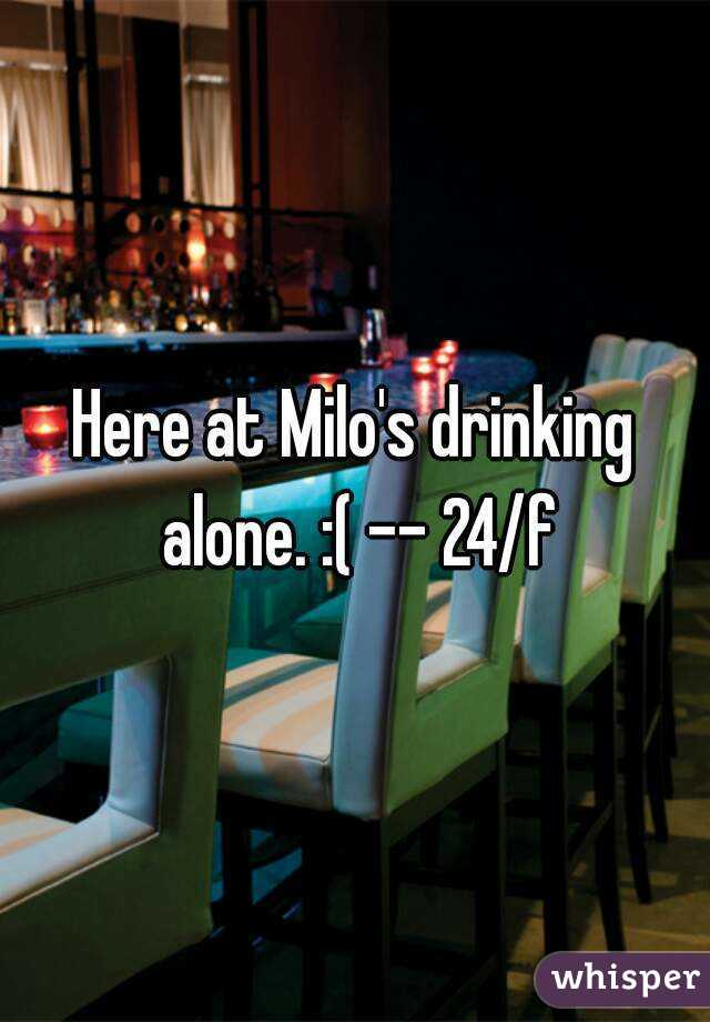 Here at Milo's drinking alone. :( -- 24/f