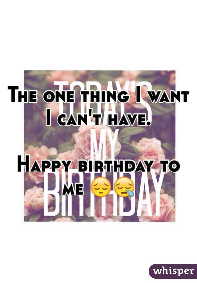 The one thing I want I can't have.   Happy birthday to me 😔😪
