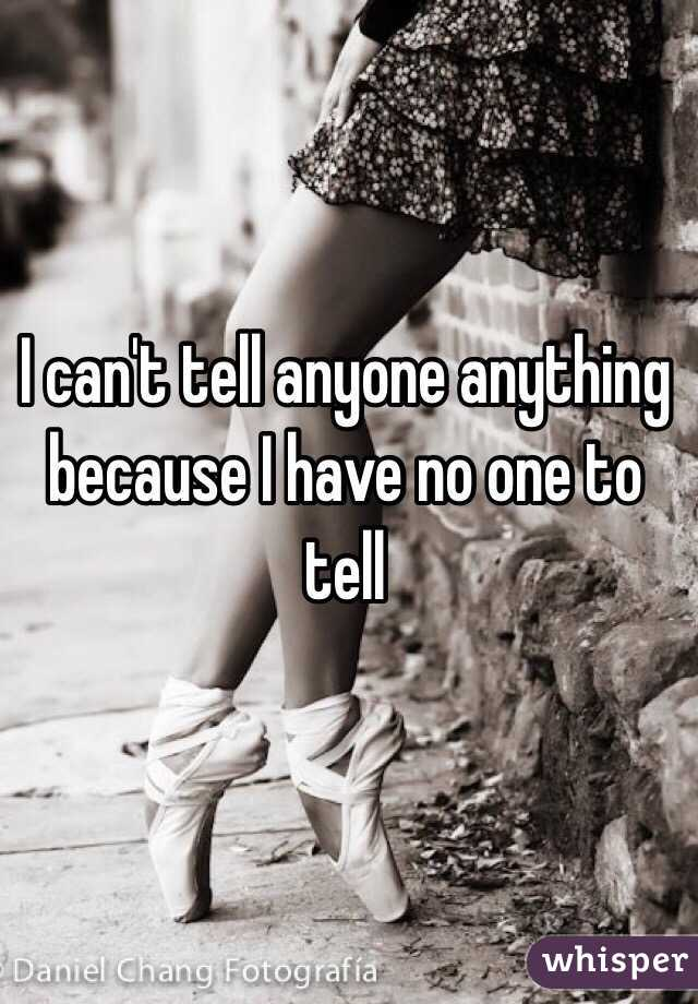 I can't tell anyone anything because I have no one to tell